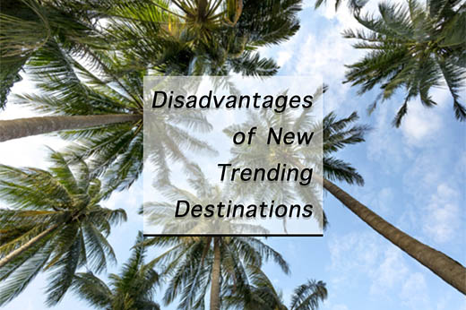 Disadvantages of visiting new trending travel destinations